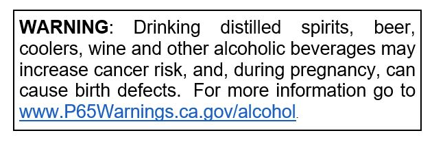 Warning: Drinking distilled spirits, beer, coolers, wine and other alcoholic beverages may increase cancer risk, and, during pregnancy, can cause birth defects.